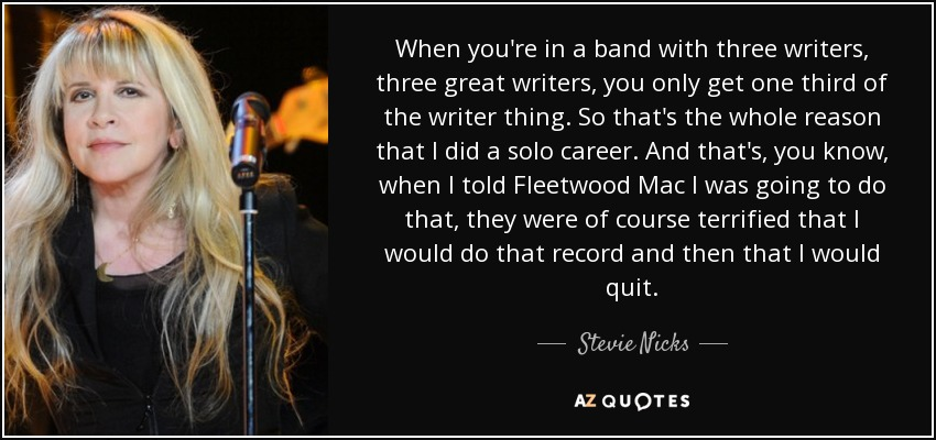 When you're in a band with three writers, three great writers, you only get one third of the writer thing. So that's the whole reason that I did a solo career. And that's, you know, when I told Fleetwood Mac I was going to do that, they were of course terrified that I would do that record and then that I would quit. - Stevie Nicks