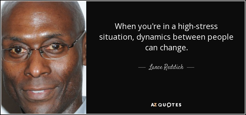 When you're in a high-stress situation, dynamics between people can change. - Lance Reddick