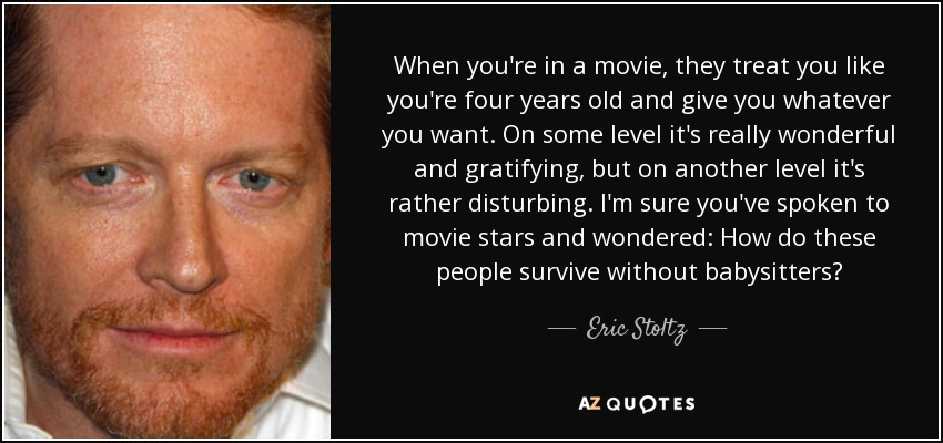 When you're in a movie, they treat you like you're four years old and give you whatever you want. On some level it's really wonderful and gratifying, but on another level it's rather disturbing. I'm sure you've spoken to movie stars and wondered: How do these people survive without babysitters? - Eric Stoltz