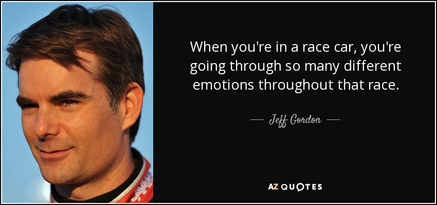 When you're in a race car, you're going through so many different emotions throughout that race. - Jeff Gordon