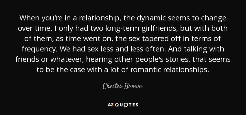 When you're in a relationship, the dynamic seems to change over time. I only had two long-term girlfriends, but with both of them, as time went on, the sex tapered off in terms of frequency. We had sex less and less often. And talking with friends or whatever, hearing other people's stories, that seems to be the case with a lot of romantic relationships. - Chester Brown