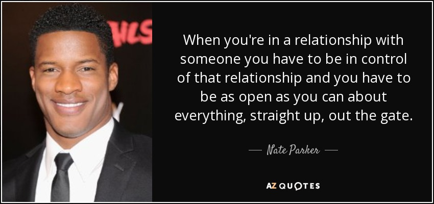 When you're in a relationship with someone you have to be in control of that relationship and you have to be as open as you can about everything, straight up, out the gate. - Nate Parker
