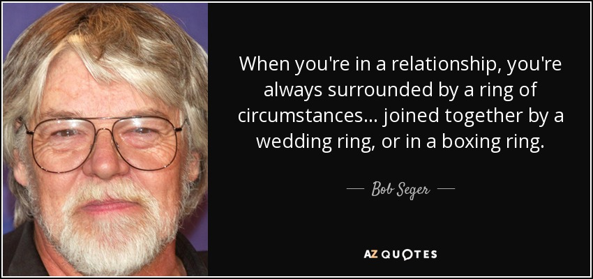 When you're in a relationship, you're always surrounded by a ring of circumstances... joined together by a wedding ring, or in a boxing ring. - Bob Seger