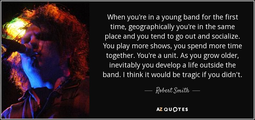When you're in a young band for the first time, geographically you're in the same place and you tend to go out and socialize. You play more shows, you spend more time together. You're a unit. As you grow older, inevitably you develop a life outside the band. I think it would be tragic if you didn't. - Robert Smith