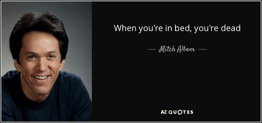 When you're in bed, you're dead - Mitch Albom