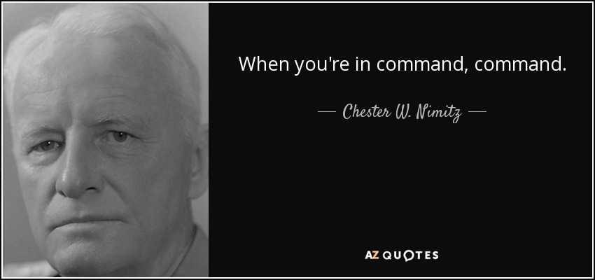 When you're in command, command. - Chester W. Nimitz