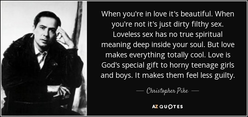 When you're in love it's beautiful. When you're not it's just dirty filthy sex. Loveless sex has no true spiritual meaning deep inside your soul. But love makes everything totally cool. Love is God's special gift to horny teenage girls and boys. It makes them feel less guilty. - Christopher Pike