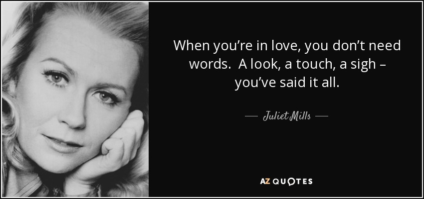 When you're in love, you don't need words. A look, a touch, a sigh – you've said it all. - Juliet Mills