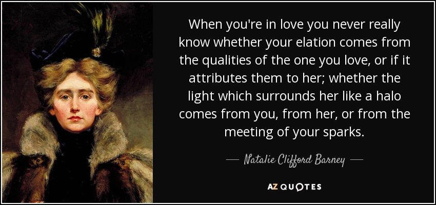 When you're in love you never really know whether your elation comes from the qualities of the one you love, or if it attributes them to her; whether the light which surrounds her like a halo comes from you, from her, or from the meeting of your sparks. - Natalie Clifford Barney