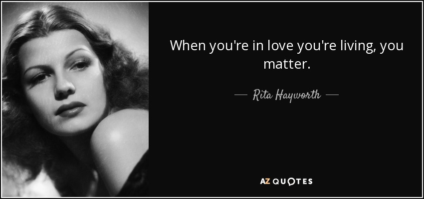 When you're in love you're living, you matter. - Rita Hayworth