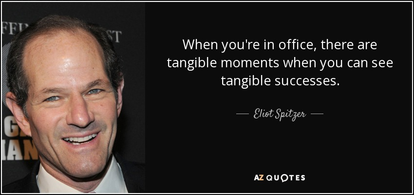When you're in office, there are tangible moments when you can see tangible successes. - Eliot Spitzer