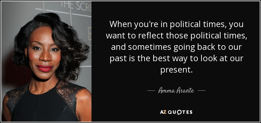 When you're in political times, you want to reflect those political times, and sometimes going back to our past is the best way to look at our present. - Amma Asante