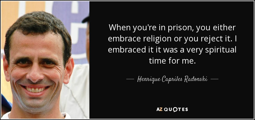 When you're in prison, you either embrace religion or you reject it. I embraced it it was a very spiritual time for me. - Henrique Capriles Radonski