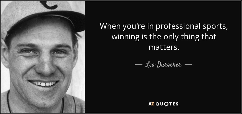 When you're in professional sports, winning is the only thing that matters. - Leo Durocher