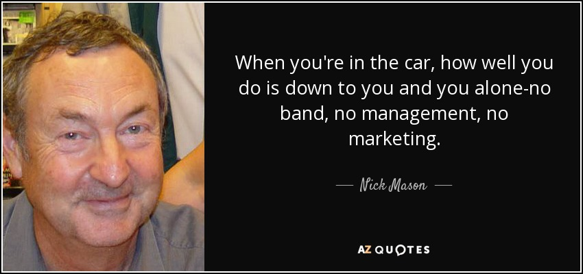 When you're in the car, how well you do is down to you and you alone-no band, no management, no marketing. - Nick Mason