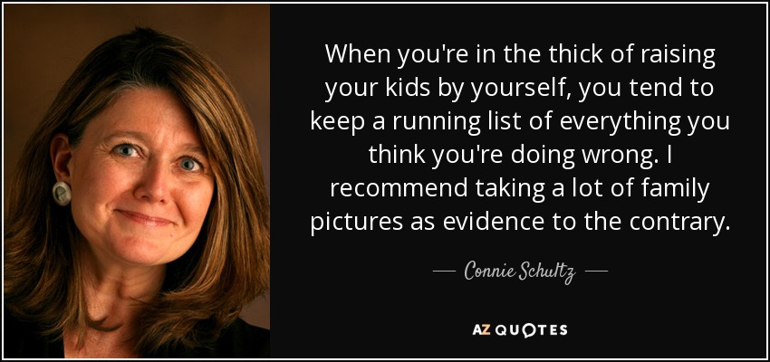 When you're in the thick of raising your kids by yourself, you tend to keep a running list of everything you think you're doing wrong. I recommend taking a lot of family pictures as evidence to the contrary. - Connie Schultz