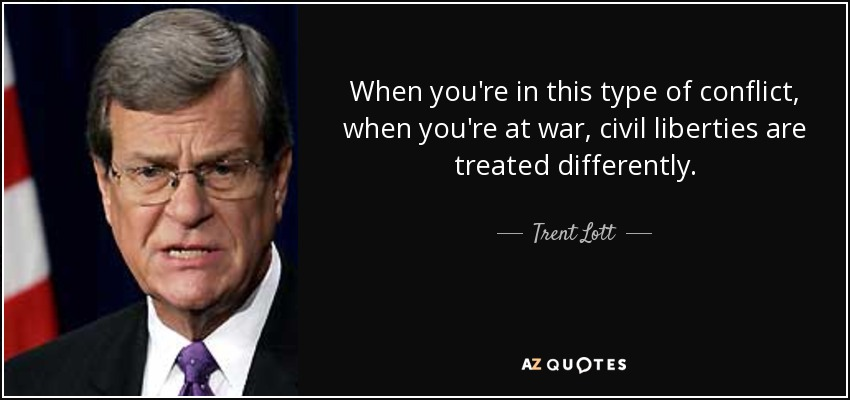 When you're in this type of conflict, when you're at war, civil liberties are treated differently. - Trent Lott