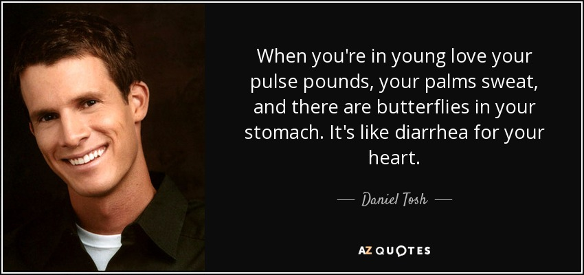 When you're in young love your pulse pounds, your palms sweat, and there are butterflies in your stomach. It's like diarrhea for your heart. - Daniel Tosh