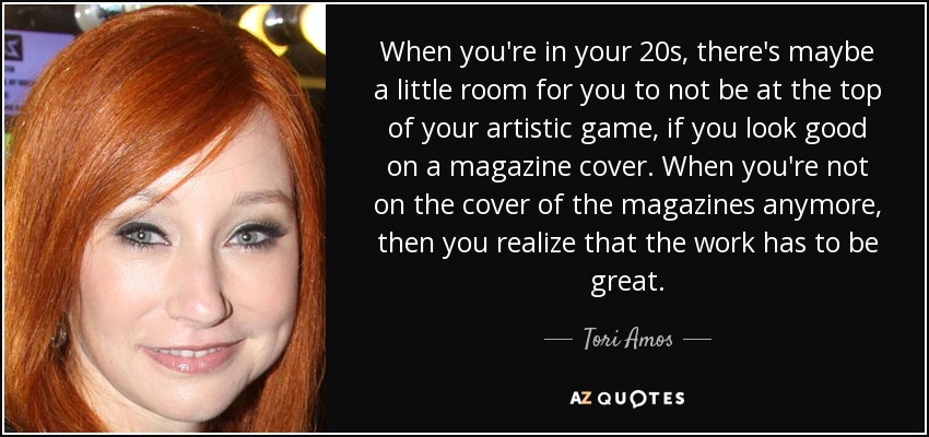 When you're in your 20s, there's maybe a little room for you to not be at the top of your artistic game, if you look good on a magazine cover. When you're not on the cover of the magazines anymore, then you realize that the work has to be great. - Tori Amos