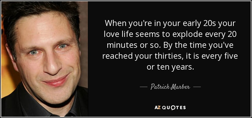 When you're in your early 20s your love life seems to explode every 20 minutes or so. By the time you've reached your thirties, it is every five or ten years. - Patrick Marber