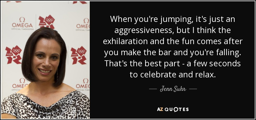 When you're jumping, it's just an aggressiveness, but I think the exhilaration and the fun comes after you make the bar and you're falling. That's the best part - a few seconds to celebrate and relax. - Jenn Suhr