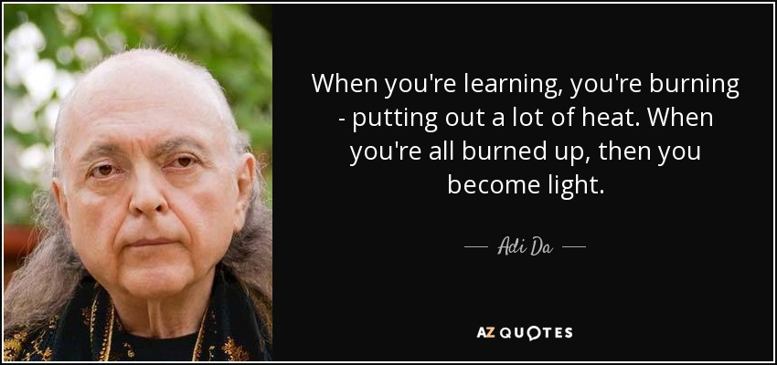 When you're learning, you're burning - putting out a lot of heat. When you're all burned up, then you become light. - Adi Da