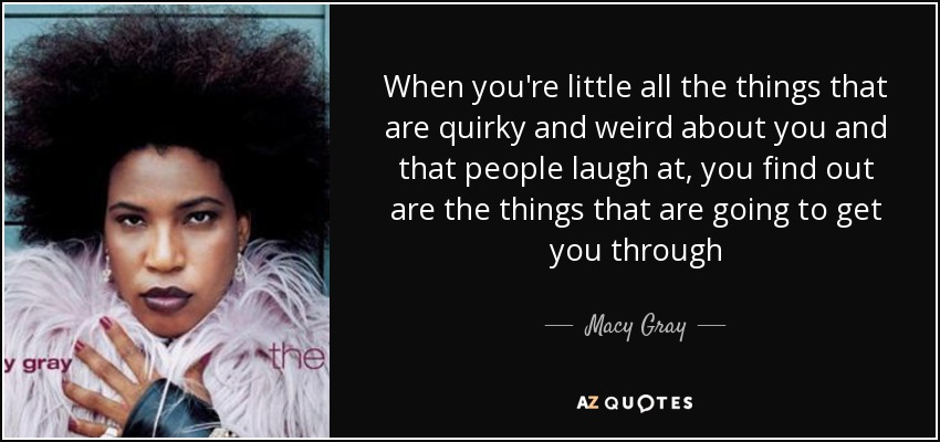 When you're little all the things that are quirky and weird about you and that people laugh at, you find out are the things that are going to get you through - Macy Gray