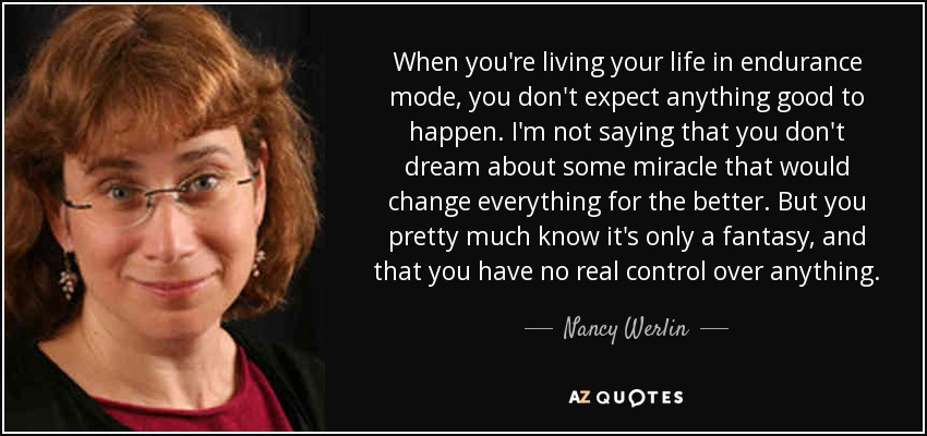 When you're living your life in endurance mode, you don't expect anything good to happen. I'm not saying that you don't dream about some miracle that would change everything for the better. But you pretty much know it's only a fantasy, and that you have no real control over anything. - Nancy Werlin