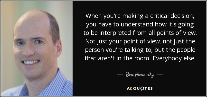 When you're making a critical decision, you have to understand how it's going to be interpreted from all points of view. Not just your point of view, not just the person you're talking to, but the people that aren't in the room. Everybody else. - Ben Horowitz