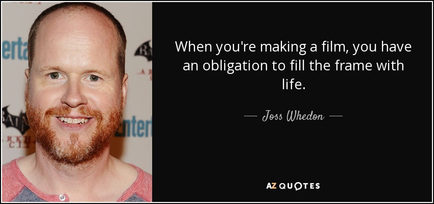When you're making a film, you have an obligation to fill the frame with life. - Joss Whedon