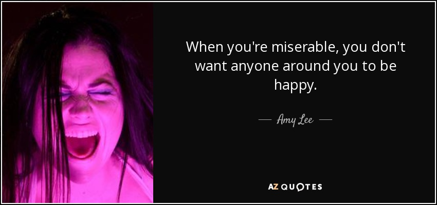 When you're miserable, you don't want anyone around you to be happy. - Amy Lee