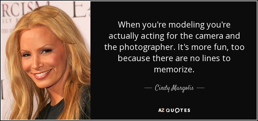 When you're modeling you're actually acting for the camera and the photographer. It's more fun, too because there are no lines to memorize. - Cindy Margolis