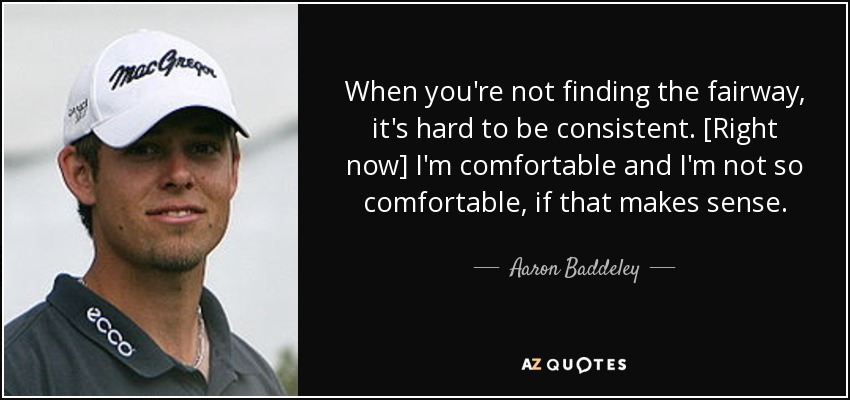 When you're not finding the fairway, it's hard to be consistent. [Right now] I'm comfortable and I'm not so comfortable, if that makes sense. - Aaron Baddeley