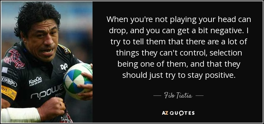 When you're not playing your head can drop, and you can get a bit negative. I try to tell them that there are a lot of things they can't control, selection being one of them, and that they should just try to stay positive. - Filo Tiatia
