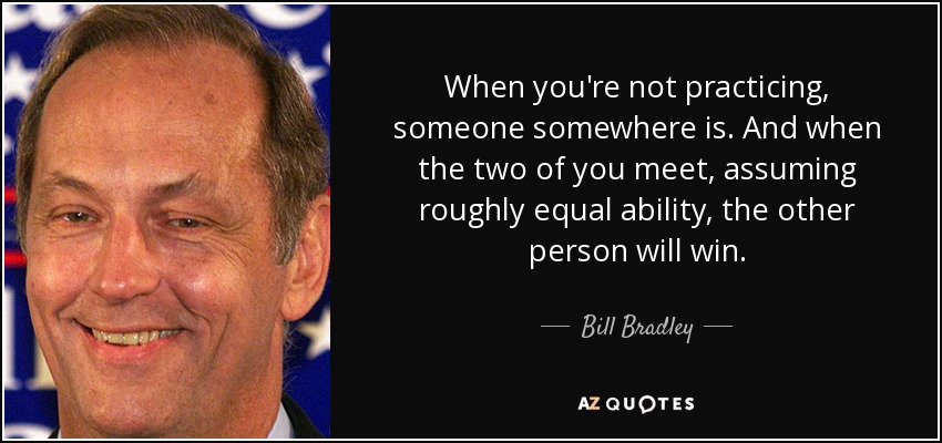 When you're not practicing, someone somewhere is. And when the two of you meet, assuming roughly equal ability, the other person will win. - Bill Bradley