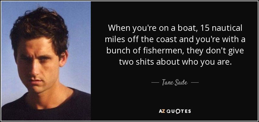 When you're on a boat, 15 nautical miles off the coast and you're with a bunch of fishermen, they don't give two shits about who you are. - Tanc Sade