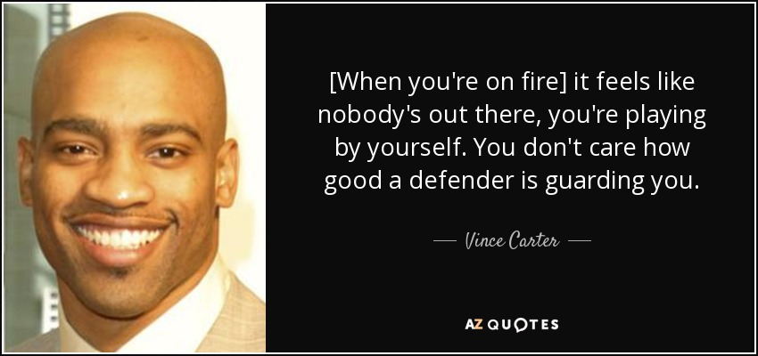 [When you're on fire] it feels like nobody's out there, you're playing by yourself. You don't care how good a defender is guarding you. - Vince Carter