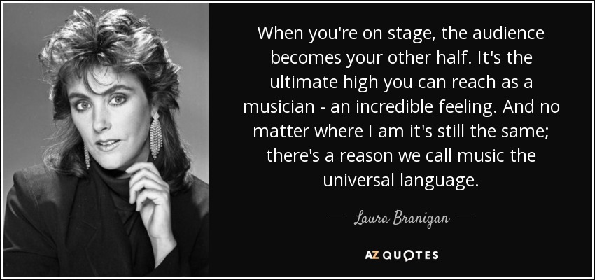 When you're on stage, the audience becomes your other half. It's the ultimate high you can reach as a musician - an incredible feeling. And no matter where I am it's still the same; there's a reason we call music the universal language. - Laura Branigan