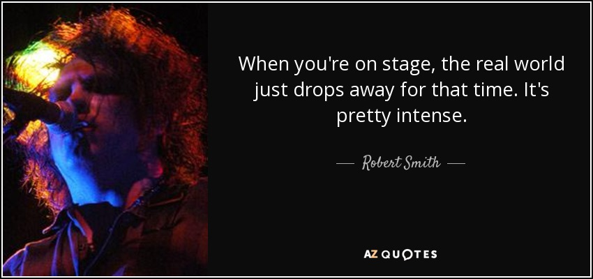 When you're on stage, the real world just drops away for that time. It's pretty intense. - Robert Smith
