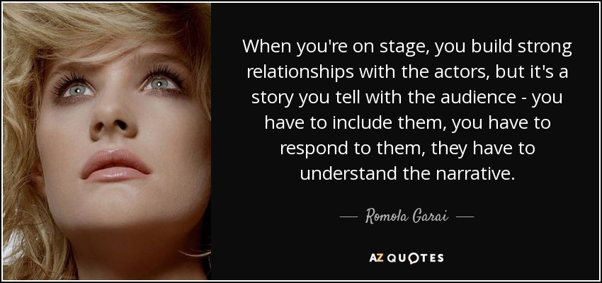 When you're on stage, you build strong relationships with the actors, but it's a story you tell with the audience - you have to include them, you have to respond to them, they have to understand the narrative. - Romola Garai