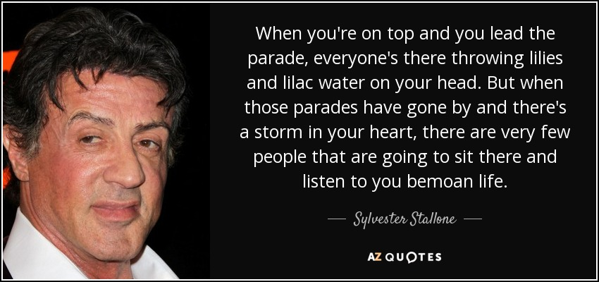 When you're on top and you lead the parade, everyone's there throwing lilies and lilac water on your head. But when those parades have gone by and there's a storm in your heart, there are very few people that are going to sit there and listen to you bemoan life. - Sylvester Stallone