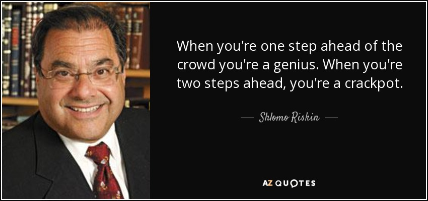 When you're one step ahead of the crowd you're a genius. When you're two steps ahead, you're a crackpot. - Shlomo Riskin