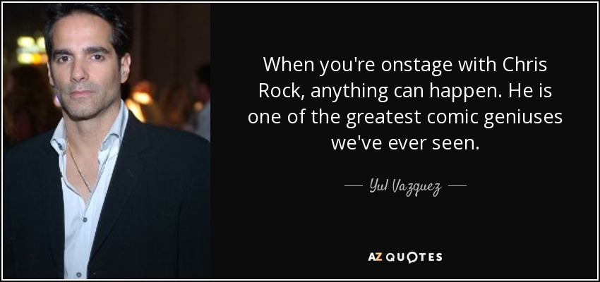 When you're onstage with Chris Rock, anything can happen. He is one of the greatest comic geniuses we've ever seen. - Yul Vazquez