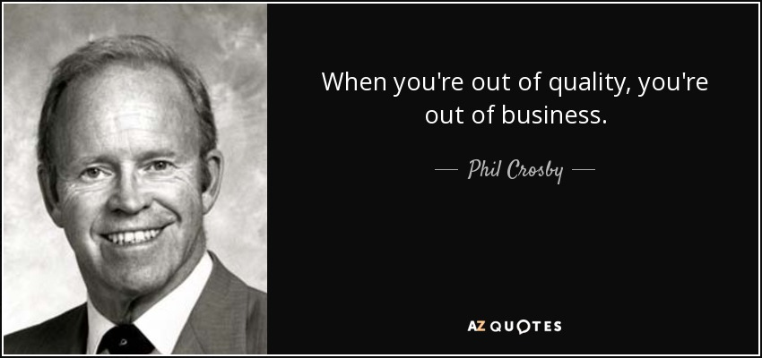 When you're out of quality, you're out of business. - Phil Crosby
