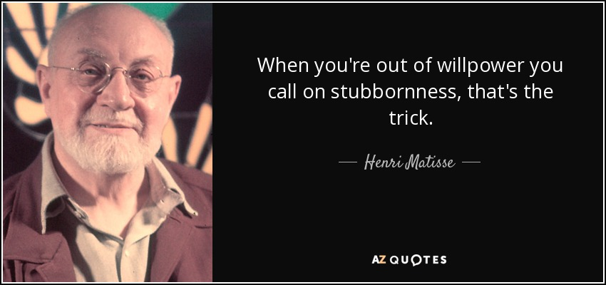 When you're out of willpower you call on stubbornness, that's the trick. - Henri Matisse