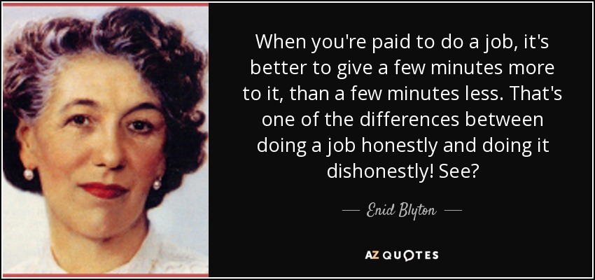 When you're paid to do a job, it's better to give a few minutes more to it, than a few minutes less. That's one of the differences between doing a job honestly and doing it dishonestly! See? - Enid Blyton