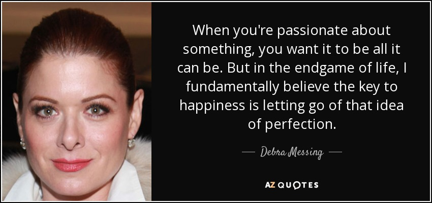 When you're passionate about something, you want it to be all it can be. But in the endgame of life, I fundamentally believe the key to happiness is letting go of that idea of perfection. - Debra Messing