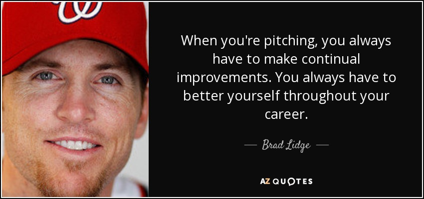 When you're pitching, you always have to make continual improvements. You always have to better yourself throughout your career. - Brad Lidge