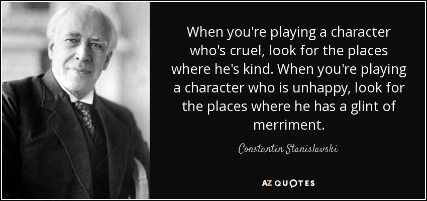 When you're playing a character who's cruel, look for the places where he's kind. When you're playing a character who is unhappy, look for the places where he has a glint of merriment. - Constantin Stanislavski