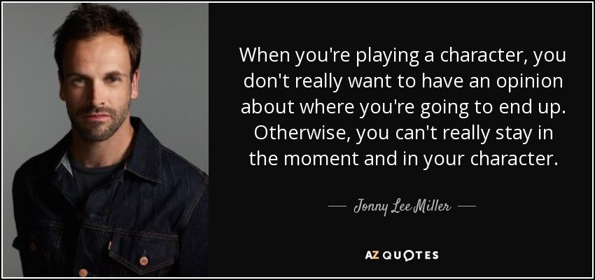 When you're playing a character, you don't really want to have an opinion about where you're going to end up. Otherwise, you can't really stay in the moment and in your character. - Jonny Lee Miller